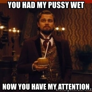 you had my curiosity dicaprio - YOU HAD MY PUSSY WET NOW YOU HAVE MY ATTENTION