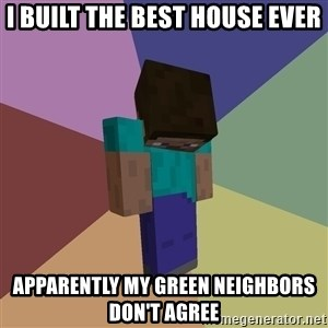Depressed Minecraft Guy - i built the best house ever apparently my green neighbors don't agree