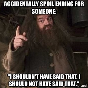 """Hagrid - accidentally spoil ending for SOMEOne: """"I SHOULDN't have said THAT. i should NOT have said that."""""""