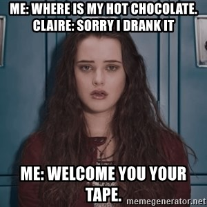 Welcome to your tape traitor - Me: where is my hot chocolate.  claire: sorry i drank it   Me: welcome you your tape.