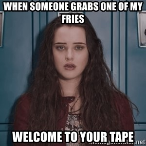 Welcome to your tape traitor - When someone grabs one of my fries Welcome to your tApe