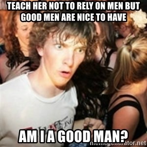 sudden realization guy - Teach her Not to rely on men but good men are nice to have Am i a good man?