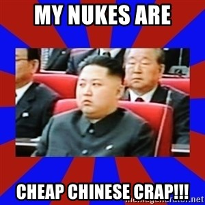 kim jong un - My nukes are Cheap chinese crap!!!