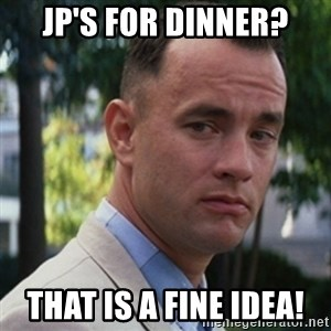 forrest gump - JP'S FOR DINNER? THAT IS a FINE IDEA!