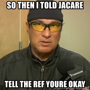 Steven Seagal Mma - So then i told jacare Tell the ref youre okay