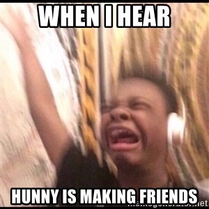 turn up volume - When I hear Hunny is making friends