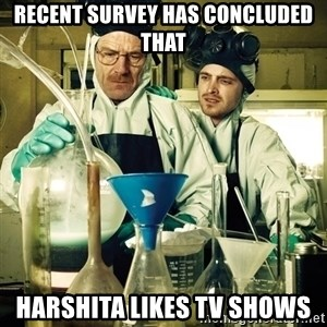 breaking bad - Recent survey has concluded that Harshita likes tv shows