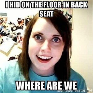 Overly Attached Girlfriend - I hid on the floor in back seat where are we