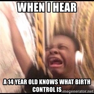 turn up volume - when I hear a 14 year old knows what birth control is