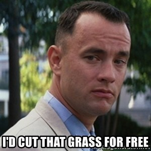 forrest gump -  I'D CUT THAT GRASS FOR FREE