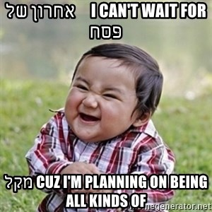 evil toddler kid2 - i can't wait for     אחרון של פּסח cuz i'm planning on being מקל all kinds of