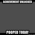 Achievement Unlocked - Achievement unlocked  Pooped today