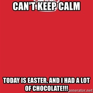 Keep Calm - CaN'T Keep Calm Today is easter, and i had a lot of chocolate!!!
