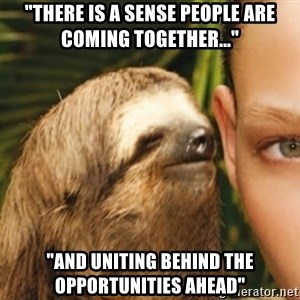 "Whispering sloth - ""There is a sense people are coming together...""  ""AND UNITING BEHIND THE OPPORTUNITIES AHEAD"""