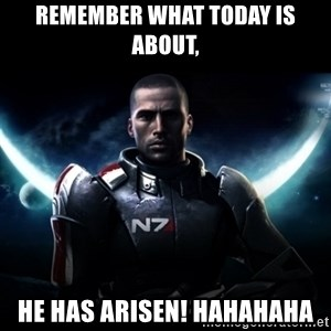 Mass Effect - Remember what today is about, He has arisen! hahahaha