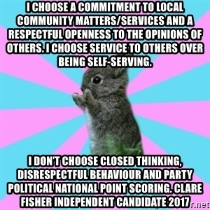 yAy FoR LifE BunNy - I choose a commitment to local community matters/services and a respectful openness to the opinions of others. I choose service to others over being self-serving. I don't choose closed thinking, disrespectful behaviour and party political national point scoring. Clare Fisher Independent Candidate 2017