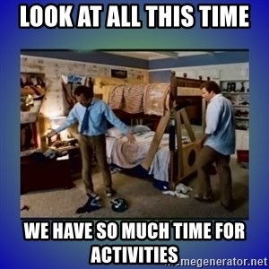 There's so much more room - LOOK AT ALL THIS TIME WE HAVE SO MUCH TIME FOR ACTIVITIES