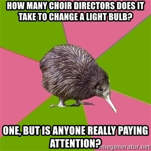 Choir Kiwi - How many choir directors does it take to change a light bulb?  One, but is anyone really paying attention?
