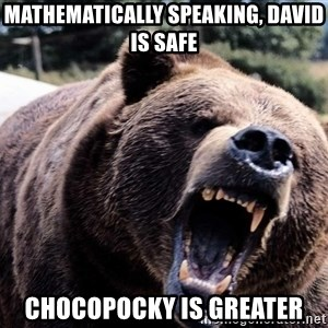 Bear week - Mathematically speaking, David Is safe Chocopocky is greater