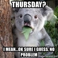 koalaaaaa - Thursday? I mean...Ok sure I guess, No problem