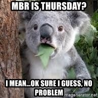 koalaaaaa - MBR is thursday? I mean...ok sure I guess, no problem