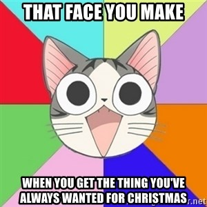 Nya Typical Anime Fans  - that face you make when you get the thing you've always wanted for christmas