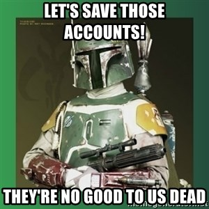 Boba Fett - Let's save those accounts! they're no good to us dead