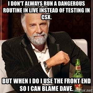 Most Interesting Man - I don't always run a Dangerous routine in LIVE instead of testing in CSX. But when I do I use the front end so I can blame Dave.
