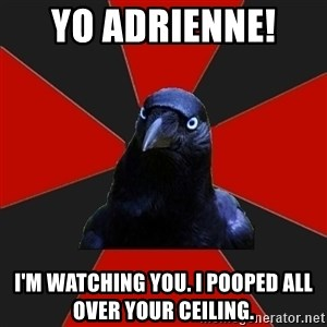 Gothiccrow - Yo adrienne!  I'm watching you. I pooped all over your ceiling.