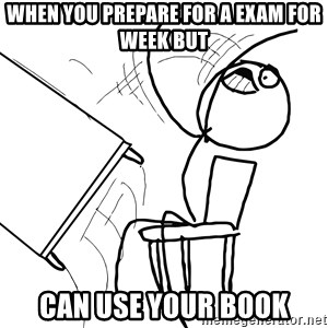 Desk Flip Rage Guy - when you prepare for a exam for week but can use your book