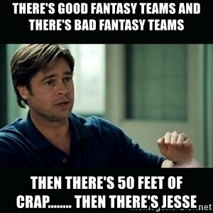 50 feet of Crap - There's good fantasy teams and there's bad fantasy teams Then there's 50 feet of crap........ Then there's Jesse