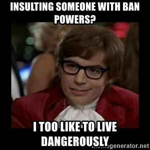 Dangerously Austin Powers - Insulting someone with ban powers? I too like to live dangerously