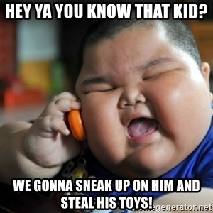 fat chinese kid - HEY YA YOU KNOW THAT KID? WE GONNA SNEAK UP ON HIM AND STEAL HIS TOYS!