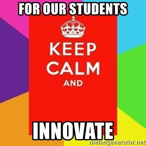 Keep calm and - For Our students Innovate