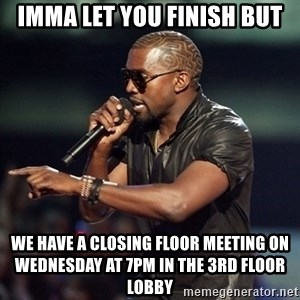 Kanye - IMMA LET YOU FINISH but we have a closing floor meeting on wednesday at 7pm in the 3rd floor lobby