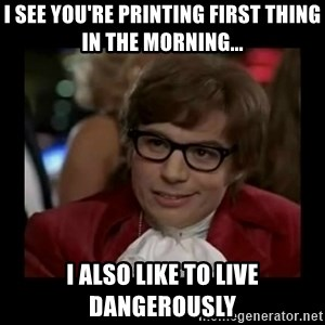 Dangerously Austin Powers - I see you're printing first thing in the morning... I also like to live dangerously