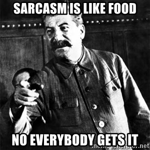 Joseph Stalin - Sarcasm is like food No everybody gets it