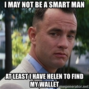 forrest gump - I MAY NOT BE A SMART MAN AT LEAST I HAVE HELEN TO FIND MY WALLET