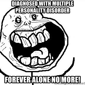 Happy Forever Alone - Diagnosed with multiple personality disorder forever alone no more!