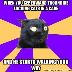 Anxiety Cat - when you see Edward Thorndike Locking Cats in a cage  and he starts walking your way