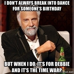 Most Interesting Man - I don't always break into dance for someone's birthday but when i do, it's for debbie and it's the time warp.