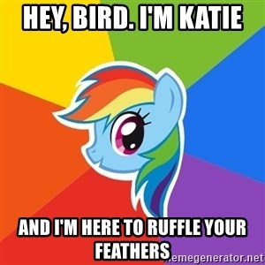 Rainbow Dash - Hey, bird. I'm katie And i'm here to ruffle your feathers