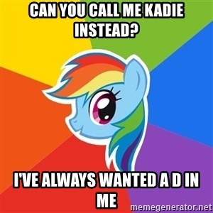 Rainbow Dash - Can you Call me kadie instead? I've always wanted a D in me