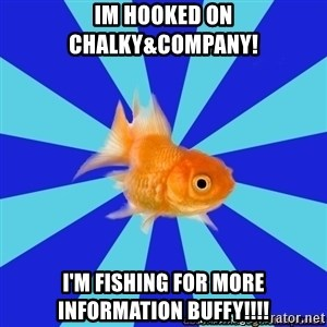 Absentminded Goldfish - Im hooked on  chalky&company! i'm fishing for more information buffy!!!!