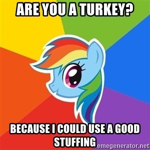 Rainbow Dash - Are you a turkey? Because i could use a good stuffing