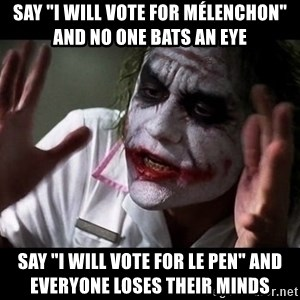 "joker mind loss - Say ""I will vote for Mélenchon"" and no one bats an eye Say ""I will vote for Le pen"" and everyone loses their minds"