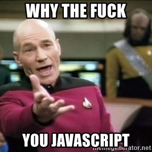 Why the fuck - WHY THE FUCK YOU JAVASCRIPT