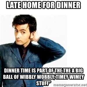 Doctor Who - lATE HOME FOR DINNER  DINNER TIME IS PART OF THE THE A big ball of wibbly wobbly, timey wimey stuff""