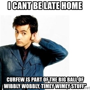 Doctor Who - i CANT BE LATE HOME cURFEW IS PART OF THE big ball of wibbly wobbly, timey wimey stuff""