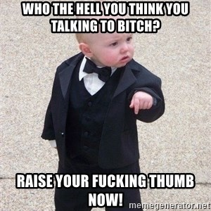 gangster baby - Who the hell you think you talking to bitch? Raise YOUR FUCKING THUMB NOW!